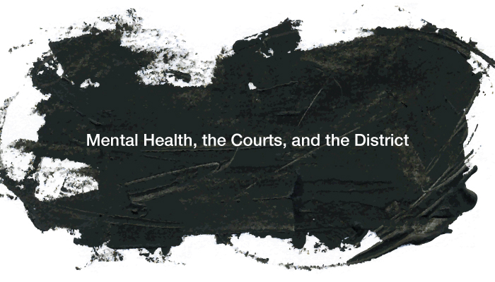 Mental Health, the Courts, and the District